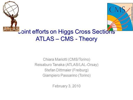 Joint efforts on Higgs Cross Sections ATLAS – CMS - Theory Chiara Mariotti (CMS/Torino) Reisaburo Tanaka (ATLAS/LAL-Orsay) Stefan Dittmaier (Freiburg)