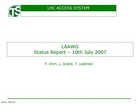 LHC ACCESS SYSTEM 1 Edms: 856718 LAAWG Status Report – 10th July 2007 P. Ninin, L. Scibile, T. Ladzinski.