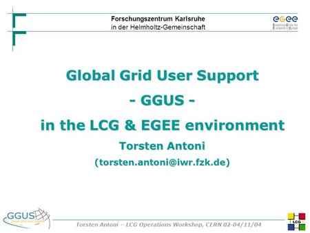 Forschungszentrum Karlsruhe in der Helmholtz-Gemeinschaft Torsten Antoni – LCG Operations Workshop, CERN 02-04/11/04 Global Grid User Support - GGUS -