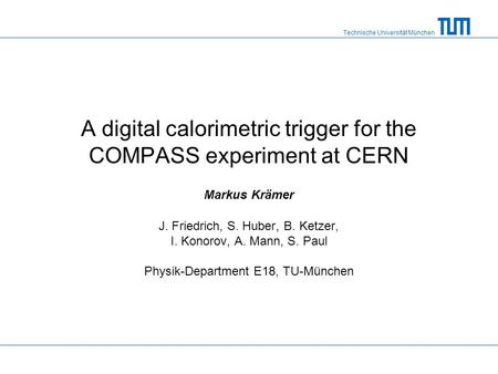 Technische Universität München A digital calorimetric trigger for the COMPASS experiment at CERN Markus Krämer J. Friedrich, S. Huber, B. Ketzer, I. Konorov,