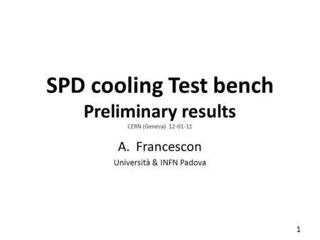 SPD cooling Test bench Preliminary results CERN (Geneva) 12-01-11 A.Francescon Università & INFN Padova 1.