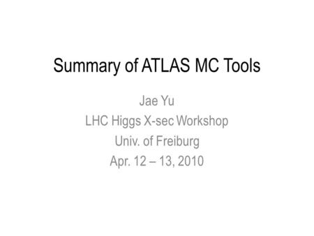 Summary of ATLAS MC Tools Jae Yu LHC Higgs X-sec Workshop Univ. of Freiburg Apr. 12 – 13, 2010.