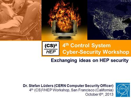 4 th Control System Cyber-Security Workshop Exchanging ideas on HEP security Dr. Stefan Lüders (CERN Computer Security Officer) 4 th (CS) 2 /HEP Workshop,