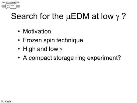 K. Kirch Search for the EDM at low ? Motivation Frozen spin technique High and low A compact storage ring experiment?