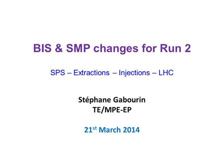 Stéphane Gabourin TE/MPE-EP 21 st March 2014 BIS & SMP changes for Run 2 SPS – Extractions – Injections – LHC.