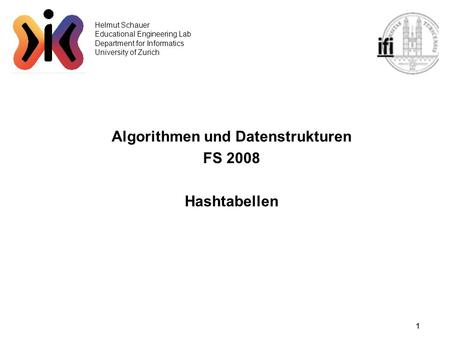 1 Helmut Schauer Educational Engineering Lab Department for Informatics University of Zurich Algorithmen und Datenstrukturen FS 2008 Hashtabellen.