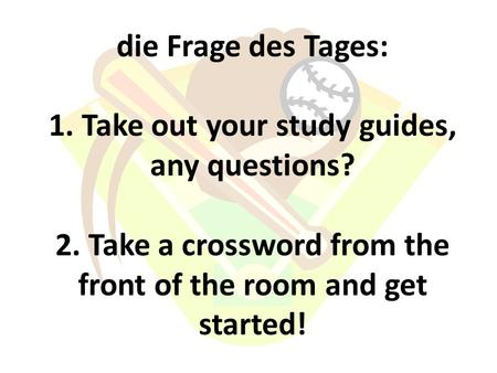 Die Frage des Tages: 1. Take out your study guides, any questions? 2. Take a crossword from the front of the room and get started!