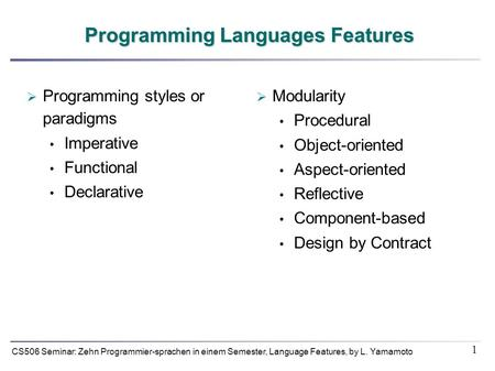 1 CS506 Seminar: Zehn Programmier-sprachen in einem Semester, Language Features, by L. Yamamoto Programming Languages Features Programming styles or paradigms.