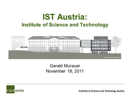 IST Austria: Institute of Science and Technology Gerald Murauer November 18, 2011.