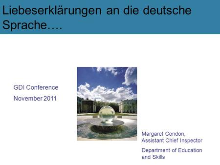 Liebeserklärungen an die deutsche Sprache…. GDI Conference November 2011 Margaret Condon, Assistant Chief Inspector Department of Education and Skills.