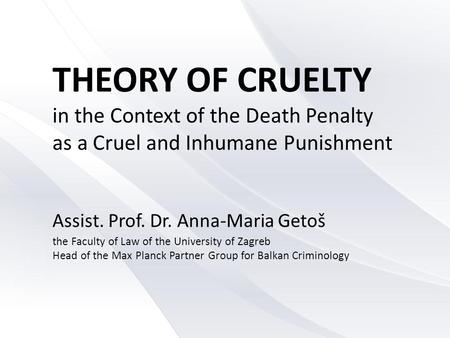 THEORY OF CRUELTY in the Context of the Death Penalty as a Cruel and Inhumane Punishment Assist. Prof. Dr. Anna-Maria Getoš the Faculty of Law of the University.