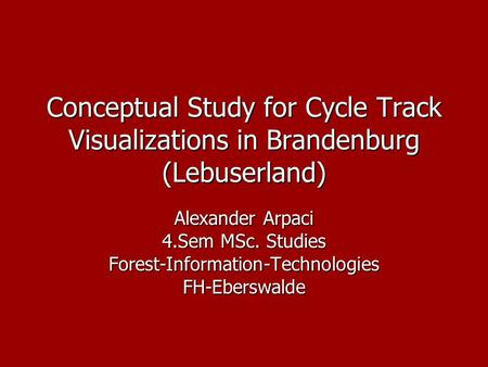 Conceptual Study for Cycle Track Visualizations in Brandenburg (Lebuserland) Alexander Arpaci 4.Sem MSc. Studies Forest-Information-TechnologiesFH-Eberswalde.