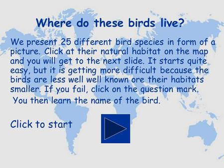 Where do these birds live? We present 25 different bird species in form of a picture. Click at their natural habitat on the map and you will get to the.