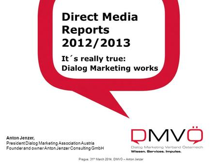 DMVÖ Präsidium 21.2.2012 Direct Media Reports 2012/2013 It´s really true: Dialog Marketing works Anton Jenzer, President Dialog Marketing Association Austria.
