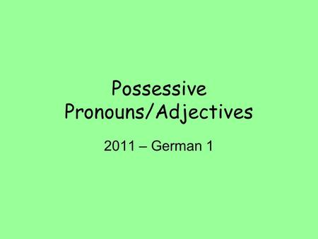 Possessive Pronouns/Adjectives 2011 – German 1. What are they? Used to show possession/ownership of a person, place, or thing. A possessive is ALWAYS.