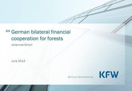 Bank aus Verantwortung German bilateral financial cooperation for forests Johannes Scholl June 2013.