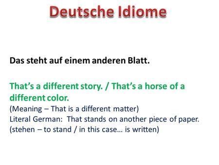 Das steht auf einem anderen Blatt. Thats a different story. / Thats a horse of a different color. (Meaning – That is a different matter) Literal German: