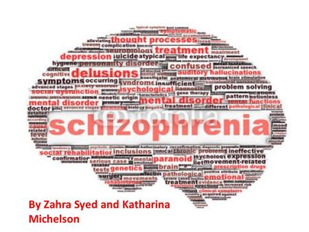 Schizophrenia A presentation by Zahra and Katharina By Zahra Syed and Katharina Michelson.
