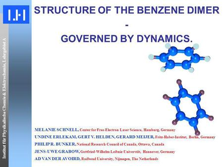 Institut für Physikalische Chemie & Elektrochemie, Lehrgebiet A STRUCTURE OF THE BENZENE DIMER - GOVERNED BY DYNAMICS. MELANIE SCHNELL, Center for Free-Electron.