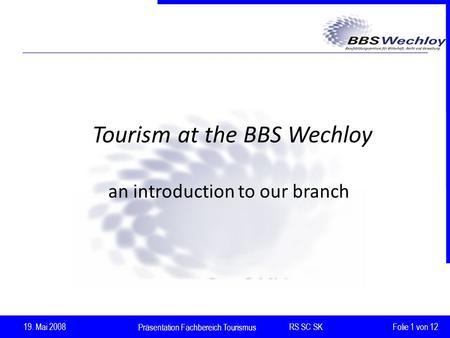 Präsentation Fachbereich Tourismus RS SC SK 19. Mai 2008 Folie 1 von 12 Tourism at the BBS Wechloy an introduction to our branch.