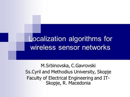 Localization algorithms for wireless sensor networks M.Srbinovska, C.Gavrovski Ss.Cyril and Methodius University, Skopje Faculty of Electrical Engineering.