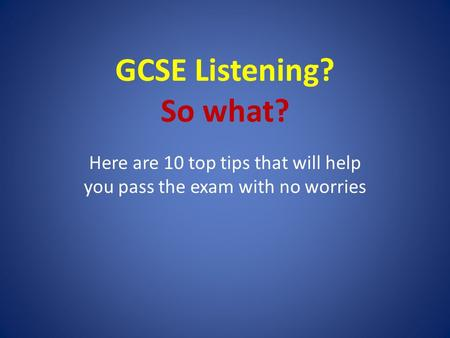 GCSE Listening? So what? Here are 10 top tips that will help you pass the exam with no worries.