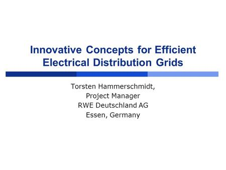 Innovative Concepts for Efficient Electrical Distribution Grids Torsten Hammerschmidt, Project Manager RWE Deutschland AG Essen, Germany.