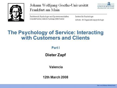 Hier wird Wissen Wirklichkeit The Psychology of Service: Interacting with Customers and Clients Part I Dieter Zapf Valencia 12th March 2008.