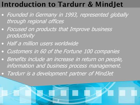 Introduction to Tardurr & MindJet Founded in Germany in 1993, represented globally through regional offices Focused on products that Improve business productivity.
