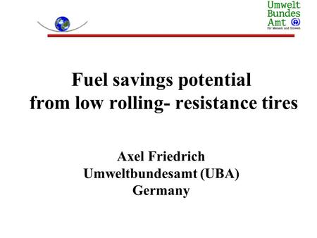 Fuel savings potential from low rolling- resistance tires Axel Friedrich Umweltbundesamt (UBA) Germany.