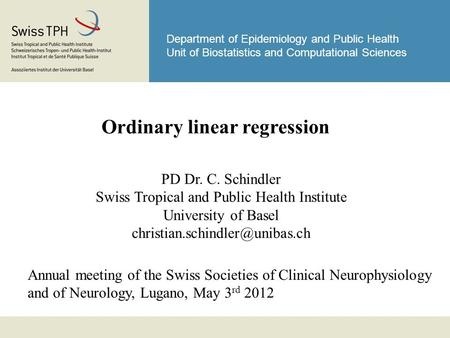 Department of Epidemiology and Public Health Unit of Biostatistics and Computational Sciences Ordinary linear regression PD Dr. C. Schindler Swiss Tropical.