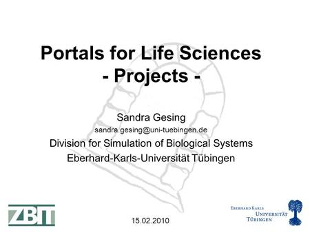 15.02.2010 Sandra Gesing Division for Simulation of Biological Systems Eberhard-Karls-Universität Tübingen Portals for Life.
