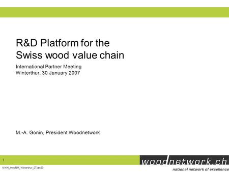 1 NWH_InnoRM_Winterthur_07Jan30 R&D Platform for the Swiss wood value chain M.-A. Gonin, President Woodnetwork International Partner Meeting Winterthur,