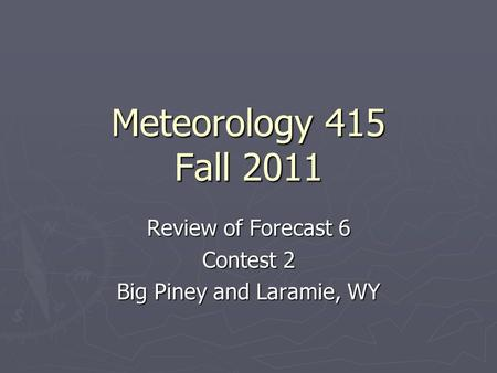 Meteorology 415 Fall 2011 Review of Forecast 6 Contest 2 Big Piney and Laramie, WY.