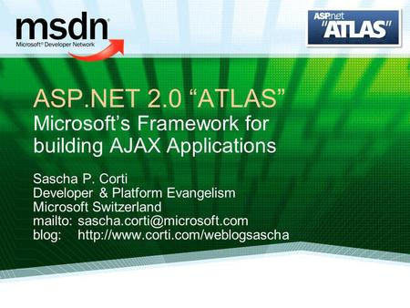 ASP.NET 2.0 ATLAS Microsofts Framework for building AJAX Applications Sascha P. Corti Developer & Platform Evangelism Microsoft Switzerland mailto: