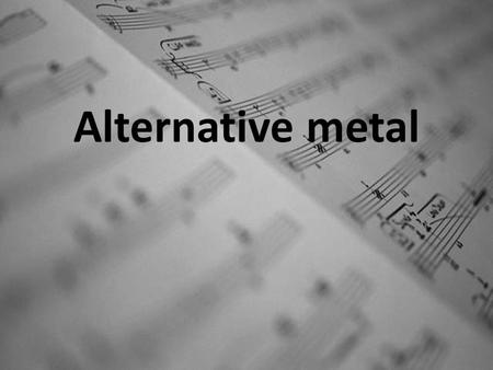Alternative metal. Why this music style? I choose to talk about alternative metal because in this style I like everything: vocal, rythm, singers and bands.