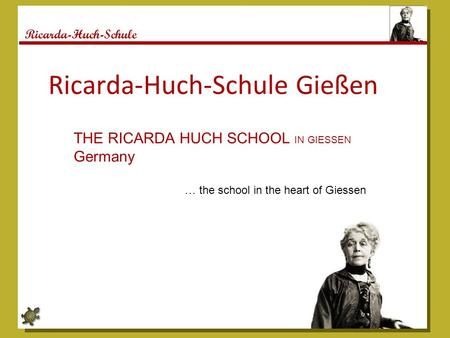 Ricarda-Huch-Schule Ricarda-Huch-Schule Gießen THE RICARDA HUCH SCHOOL IN GIESSEN Germany … the school in the heart of Giessen.