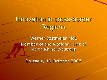 Innovation in cross-border Regions Werner Jostmeier MdL Member of the Regional Diet of North Rhine-Westfalia Brussels, 10 October 2007.