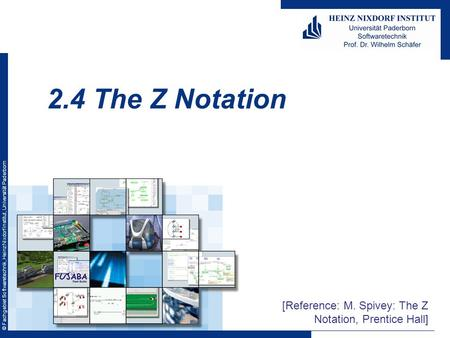 © Fachgebiet Softwaretechnik, Heinz Nixdorf Institut, Universität Paderborn 2.4 The Z Notation [Reference: M. Spivey: The Z Notation, Prentice Hall]