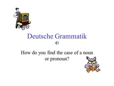 Deutsche Grammatik How do you find the case of a noun or pronoun?