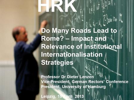 HRK Do Many Roads Lead to Rome? – Impact and Relevance of Institutional Internationalisation Strategies Professor Dr Dieter Lenzen Vice-President, German.