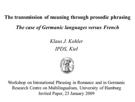 The transmission of meaning through prosodic phrasing The case of Germanic languages versus French Klaus J. Kohler IPDS, Kiel Workshop on Intonational.
