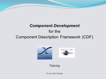 Component Development for the Component Description Framework (CDF) Training Dr.-Ing. Ulrich Dinger.