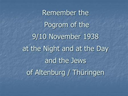 Remember the Pogrom of the 9/10 November 1938 at the Night and at the Day and the Jews of Altenburg / Thüringen.