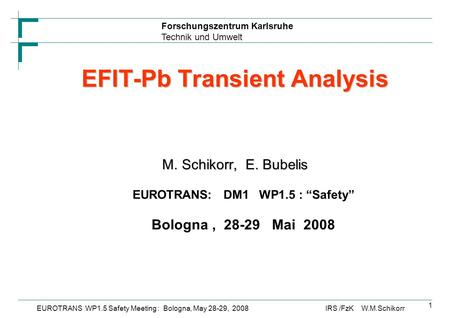 Forschungszentrum Karlsruhe Technik und Umwelt IRS /FzK W.M.SchikorrEUROTRANS WP1.5 Safety Meeting : Bologna, May 28-29, 2008 1 EFIT-Pb Transient Analysis.