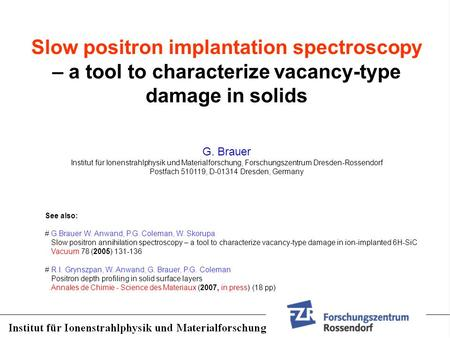 Slow positron implantation spectroscopy – a tool to characterize vacancy-type damage in solids G. Brauer Institut für Ionenstrahlphysik und Materialforschung,