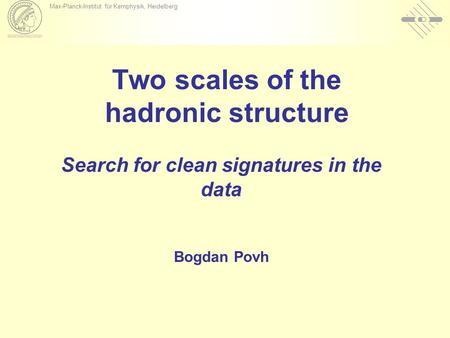 Max-Planck-Institut für Kernphysik, Heidelberg Two scales of the hadronic structure Search for clean signatures in the data Bogdan Povh.