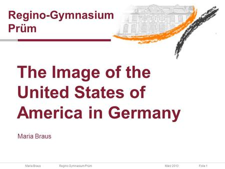 Maria Braus Regino Gymnasium PrümMärz 2013Folie 1 Maria Braus The Image of the United States of America in Germany Regino-Gymnasium Prüm.