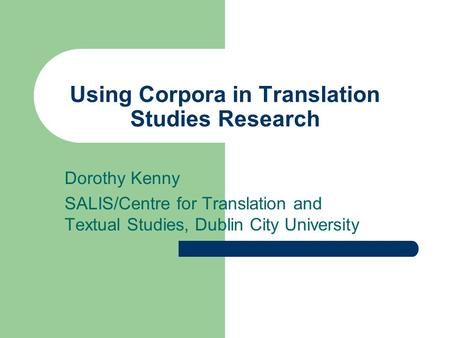 Using Corpora in Translation Studies Research Dorothy Kenny SALIS/Centre for Translation and Textual Studies, Dublin City University.