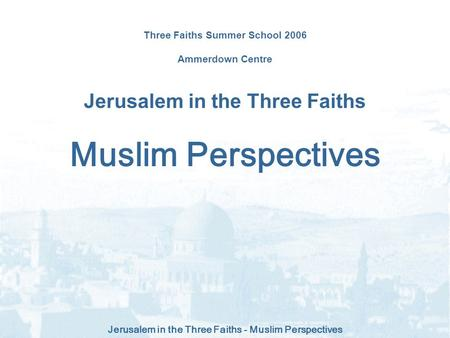 Jerusalem in the Three Faiths - Muslim Perspectives Three Faiths Summer School 2006 Ammerdown Centre Jerusalem in the Three Faiths Muslim Perspectives.